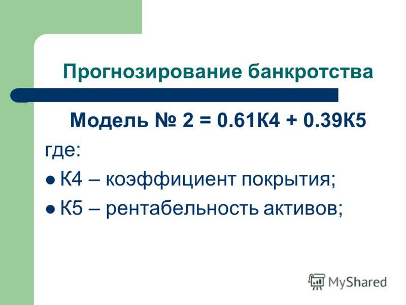 Прогнозирование банкротства Модель 2 = 0.61К4 + 0.39К5 где: К4 – коэффициент покрытия; К5 – рентабельность активов;