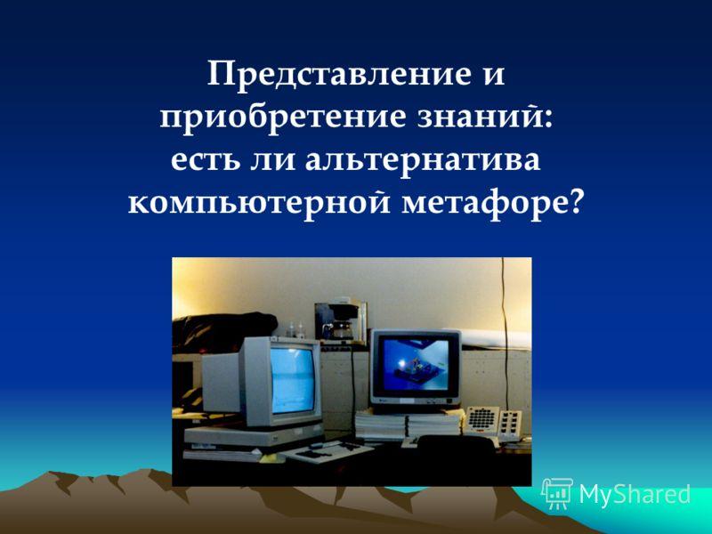 Представление и приобретение знаний: есть ли альтернатива компьютерной метафоре?