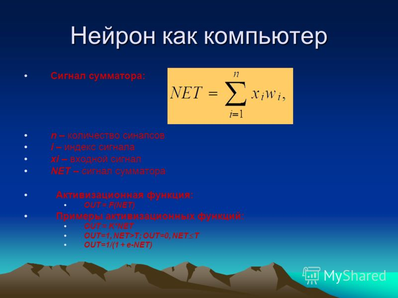 Нейрон как компьютер Сигнал сумматора: n – количество синапсов i – индекс сигнала xi – входной сигнал NET – сигнал сумматора Активизационная функция: OUT = F(NET) Примеры активизационных функций: OUT = K*NET OUT=1, NET>T; OUT=0, NET T OUT=1/(1 + e-NE