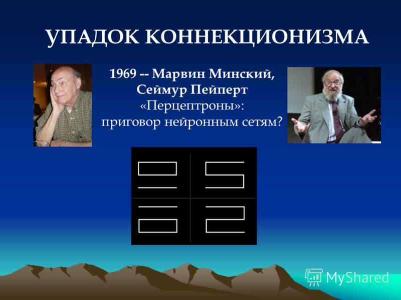 УПАДОК КОННЕКЦИОНИЗМА 1969 -- Марвин Минский, Сеймур Пейперт «Перцептроны»: приговор нейронным сетям?