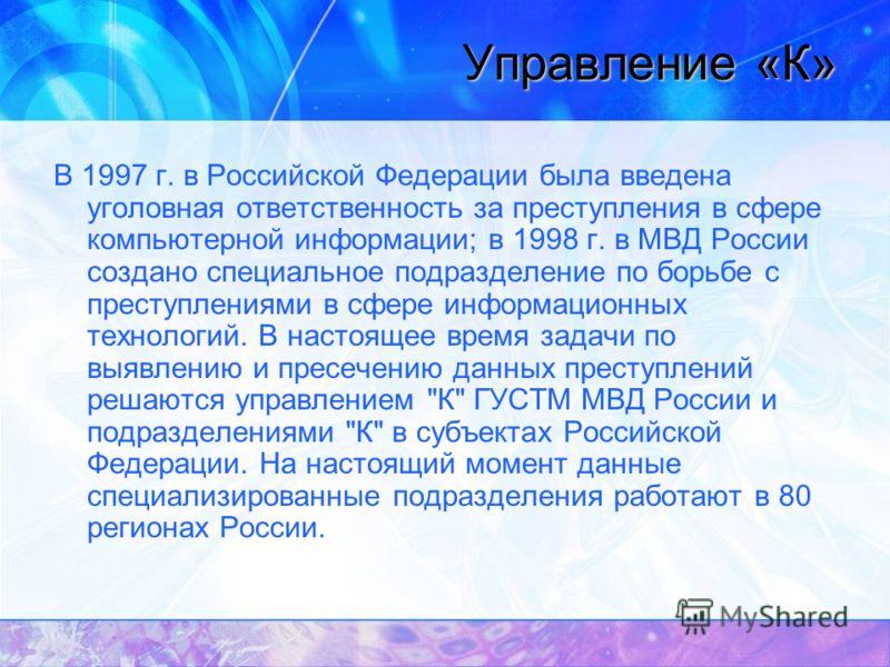Управление «К» В 1997 г. в Российской Федерации была введена уголовная ответственность за преступления в сфере компьютерной информации; в 1998 г. в МВД России создано специальное подразделение по борьбе с преступлениями в сфере информационных техноло