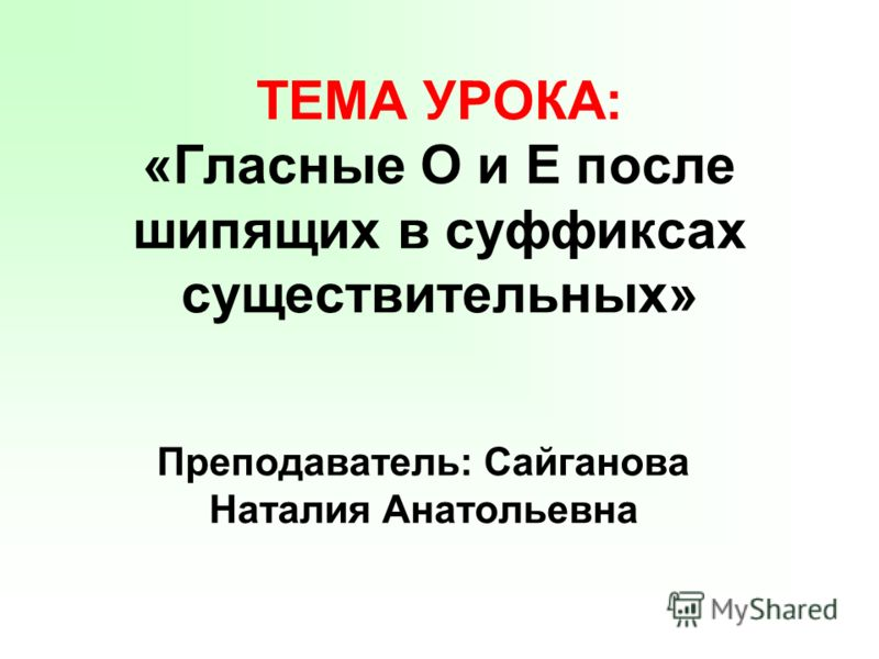 ТЕМА УРОКА: «Гласные О и Е после шипящих в суффиксах существительных» Преподаватель: Сайганова Наталия Анатольевна