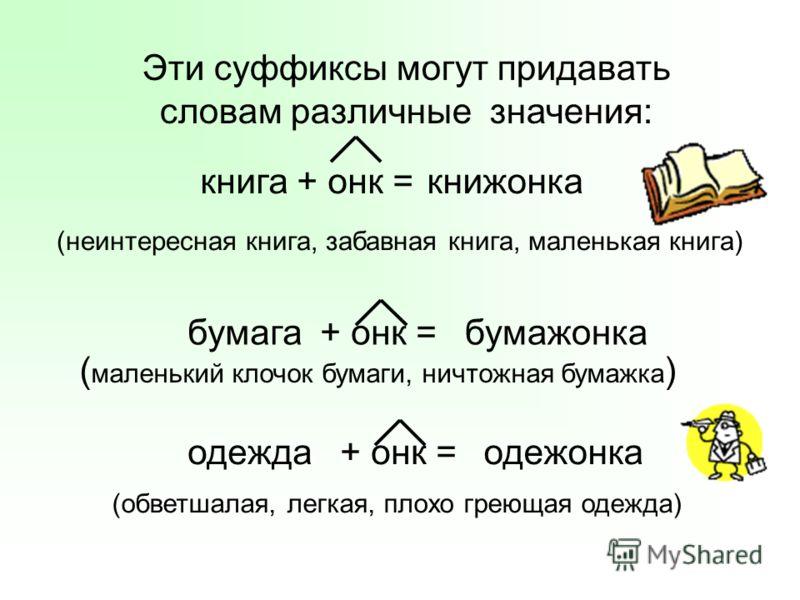 Эти суффиксы могут придавать словам различные значения: книга + онк = книжонка бумага + онк = (неинтересная книга, забавная книга, маленькая книга) бумажонка ( маленький клочок бумаги, ничтожная бумажка ) одежда + онк = одежонка (обветшалая, легкая,
