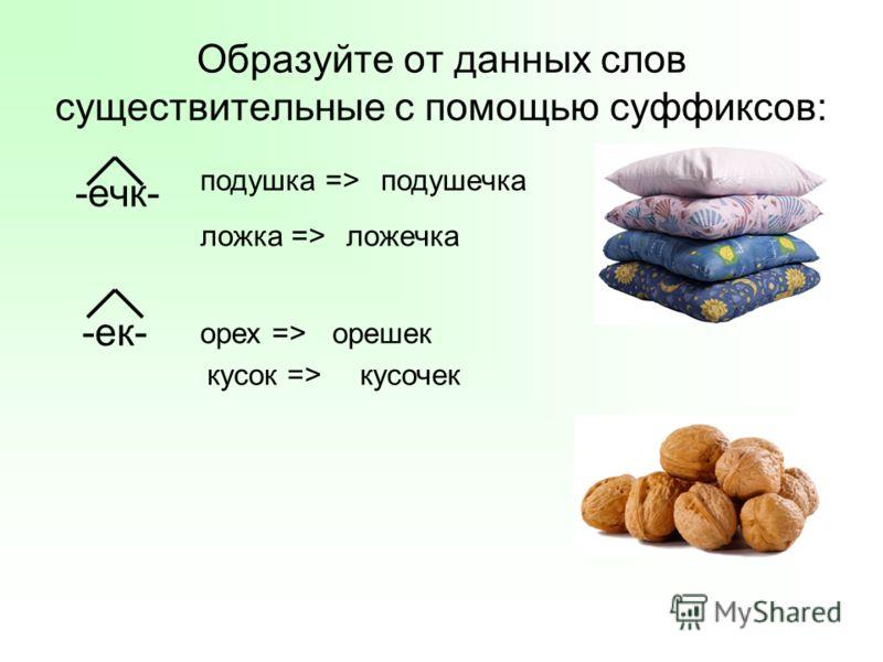 Образуйте от данных слов существительные с помощью суффиксов: -ечк- -ек- ложка => орех => кусок => ложечка орешек кусочек подушка =>подушечка