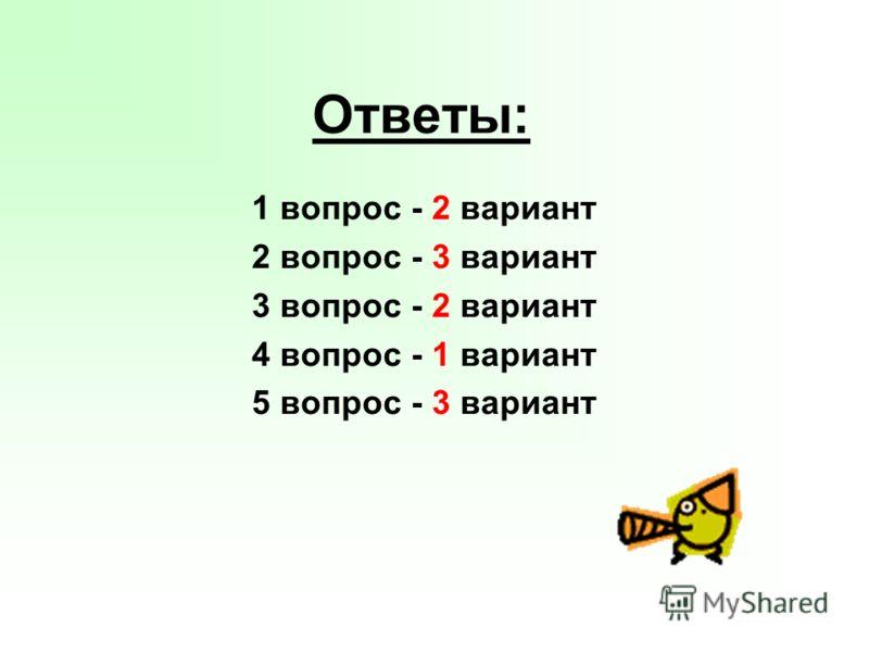 Ответы: 1 вопрос - 2 вариант 2 вопрос - 3 вариант 3 вопрос - 2 вариант 4 вопрос - 1 вариант 5 вопрос - 3 вариант