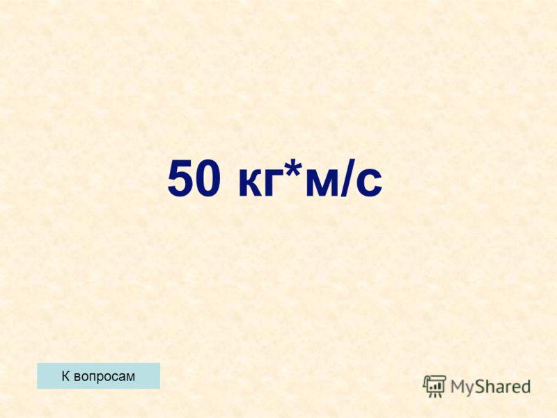 К вопросам 50 кг*м/с