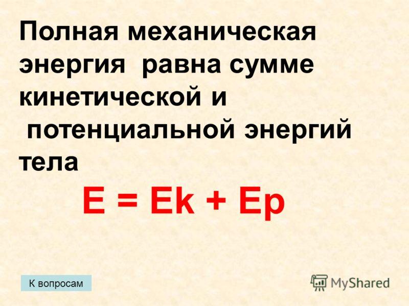 К вопросам Полная механическая энергия равна сумме кинетической и потенциальной энергий тела E = Ek + Eр
