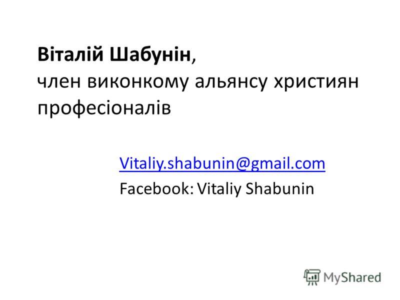 Віталій Шабунін, член виконкому альянсу християн професіоналів Vitaliy.shabunin@gmail.com Facebook: Vitaliy Shabunin