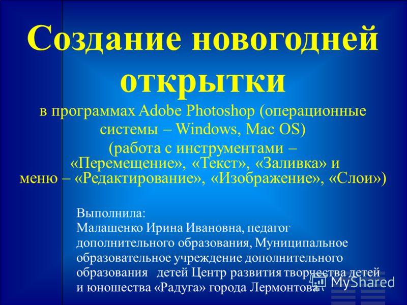 Создание новогодней открытки в программах Adobe Photoshop (операционные системы – Windows, Mac OS) (работа с инструментами – «Перемещение», «Текст», «Заливка» и меню – «Редактирование», «Изображение», «Слои») Выполнила: Малашенко Ирина Ивановна, педа