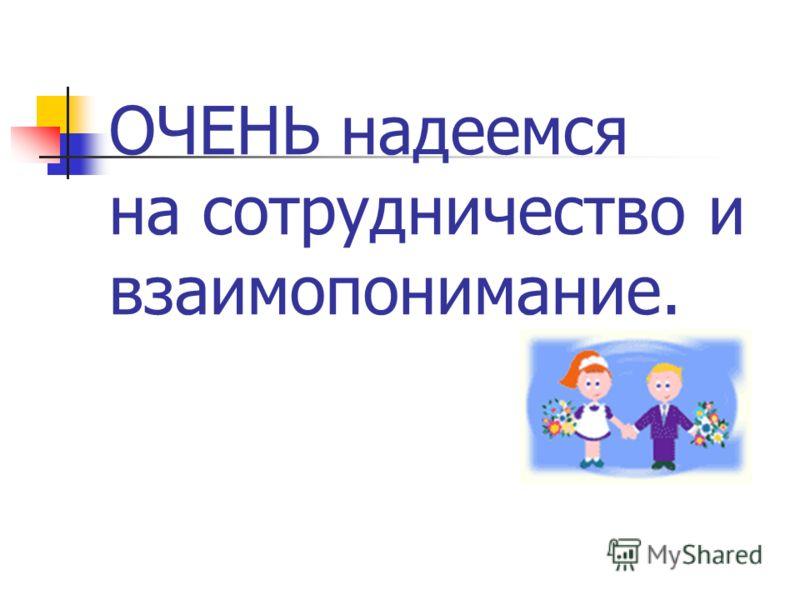 ОЧЕНЬ надеемся на сотрудничество и взаимопонимание.