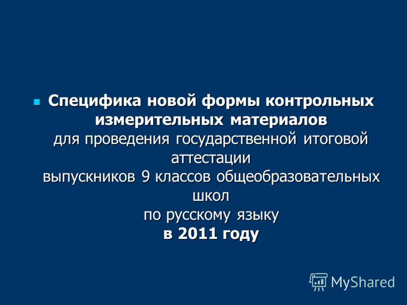 Специфика новой формы контрольных измерительных материалов для проведения государственной итоговой аттестации выпускников 9 классов общеобразовательных школ по русскому языку в 2011 году Специфика новой формы контрольных измерительных материалов для