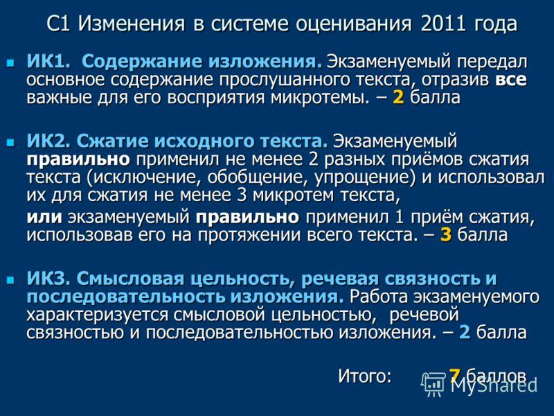 С1 Изменения в системе оценивания 2011 года С1 Изменения в системе оценивания 2011 года ИК1. Содержание изложения. Экзаменуемый передал основное содержание прослушанного текста, отразив все важные для его восприятия микротемы. – 2 балла ИК1. Содержан