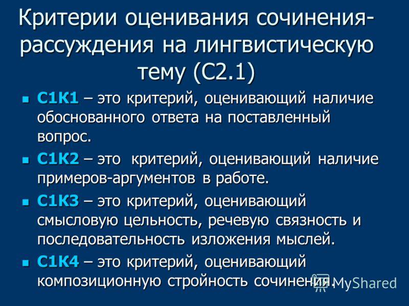 Критерии оценивания сочинения- рассуждения на лингвистическую тему (С2.1) С1К1 – это критерий, оценивающий наличие обоснованного ответа на поставленный вопрос. С1К1 – это критерий, оценивающий наличие обоснованного ответа на поставленный вопрос. С1К2
