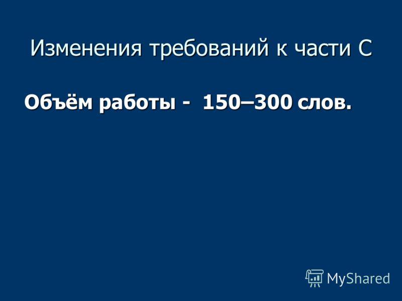 Изменения требований к части С Объём работы - 150–300 слов.