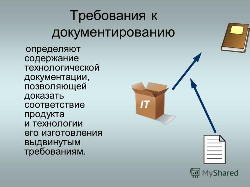Требования к документированию определяют содержание технологической документации, позволяющей доказать соответствие продукта и технологии его изготовления выдвинутым требованиям.