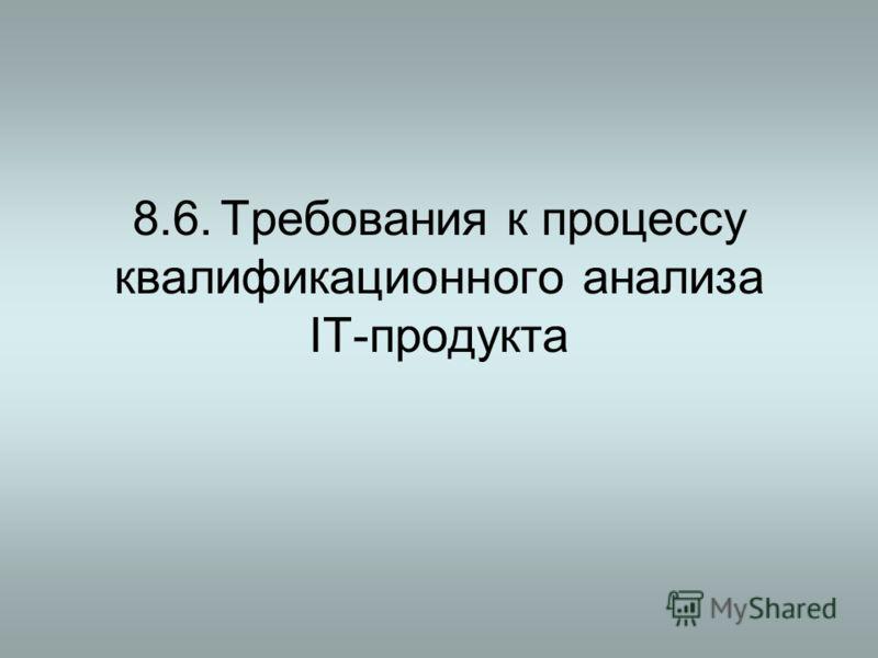 8.6.Требования к процессу квалификационного анализа IT-продукта
