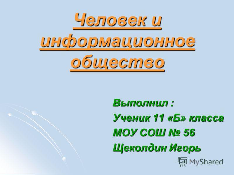 Человек и информационное общество Выполнил : Ученик 11 «Б» класса МОУ СОШ 56 Щеколдин Игорь