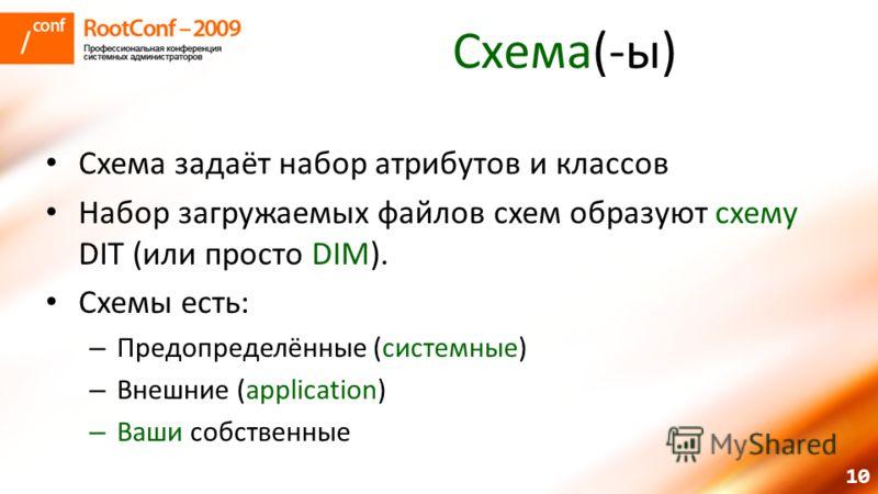 10 Схема(-ы) Схема задаёт набор атрибутов и классов Набор загружаемых файлов схем образуют схему DIT (или просто DIM). Схемы есть: – Предопределённые (системные) – Внешние (application) – Ваши собственные