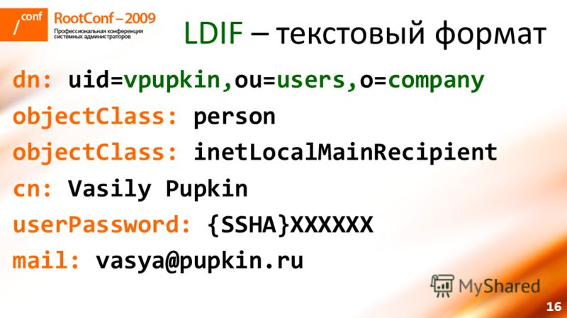 16 LDIF – текстовый формат dn: uid=vpupkin,ou=users,o=company objectClass: person objectClass: inetLocalMainRecipient cn: Vasily Pupkin userPassword: {SSHA}XXXXXX mail: vasya@pupkin.ru