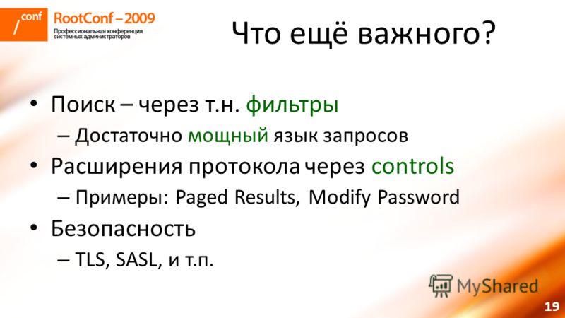 19 Что ещё важного? Поиск – через т.н. фильтры – Достаточно мощный язык запросов Расширения протокола через controls – Примеры: Paged Results, Modify Password Безопасность – TLS, SASL, и т.п.