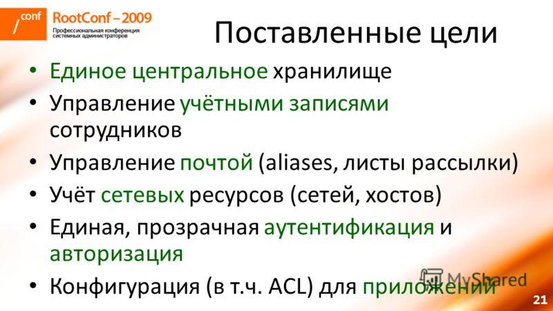 21 Поставленные цели Единое центральное хранилище Управление учётными записями сотрудников Управление почтой (aliases, листы рассылки) Учёт сетевых ресурсов (сетей, хостов) Единая, прозрачная аутентификация и авторизация Конфигурация (в т.ч. ACL) для