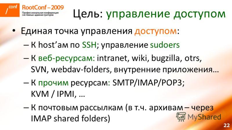 22 Цель: управление доступом Единая точка управления доступом: – К hostам по SSH; управление sudoers – К веб-ресурсам: intranet, wiki, bugzilla, otrs, SVN, webdav-folders, внутренние приложения… – К прочим ресурсам: SMTP/IMAP/POP3; KVM / IPMI, … – К