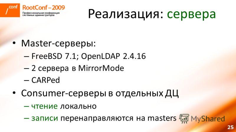 25 Реализация: сервера Master-серверы: – FreeBSD 7.1; OpenLDAP 2.4.16 – 2 сервера в MirrorMode – CARPed Consumer-серверы в отдельных ДЦ – чтение локально – записи перенаправляются на masters