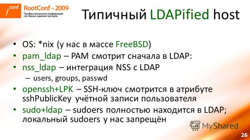 26 Типичный LDAPified host OS: *nix (у нас в массе FreeBSD) pam_ldap – PAM смотрит сначала в LDAP: nss_ldap – интеграция NSS с LDAP – users, groups, passwd openssh+LPK – SSH-ключ смотрится в атрибуте sshPublicKey учётной записи пользователя sudo+ldap