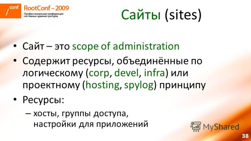 38 Сайты (sites) Сайт – это scope of administration Содержит ресурсы, объединённые по логическому (corp, devel, infra) или проектному (hosting, spylog) принципу Ресурсы: – хосты, группы доступа, настройки для приложений