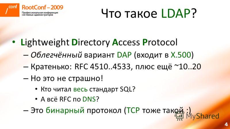 4 Что такое LDAP? Lightweight Directory Access Protocol – Облегчённый вариант DAP (входит в X.500) – Кратенько: RFC 4510..4533, плюс ещё ~10..20 – Но это не страшно! Кто читал весь стандарт SQL? А всё RFC по DNS? – Это бинарный протокол (TCP тоже так