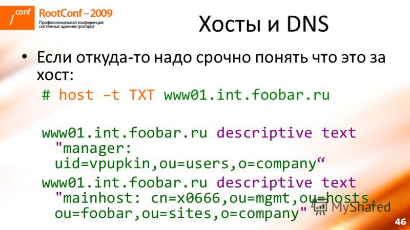 46 Хосты и DNS Если откуда-то надо срочно понять что это за хост: # host –t TXT www01.int.foobar.ru www01.int.foobar.ru descriptive text