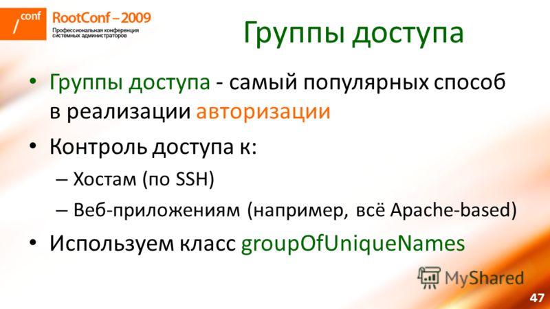 47 Группы доступа Группы доступа - самый популярных способ в реализации авторизации Контроль доступа к: – Хостам (по SSH) – Веб-приложениям (например, всё Apache-based) Используем класс groupOfUniqueNames