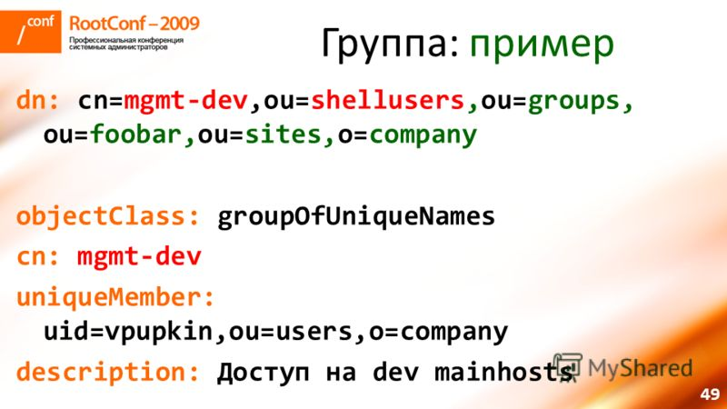 49 Группа: пример dn: cn=mgmt-dev,ou=shellusers,ou=groups, ou=foobar,ou=sites,o=company objectClass: groupOfUniqueNames cn: mgmt-dev uniqueMember: uid=vpupkin,ou=users,o=company description: Доступ на dev mainhosts