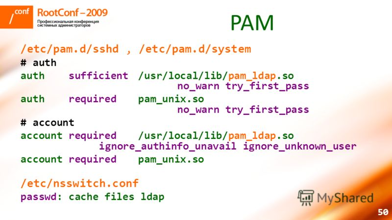 50 PAM /etc/pam.d/sshd, /etc/pam.d/system # auth auth sufficient/usr/local/lib/pam_ldap.so no_warn try_first_pass auth requiredpam_unix.so no_warn try_first_pass # account account required/usr/local/lib/pam_ldap.so ignore_authinfo_unavail ignore_unkn