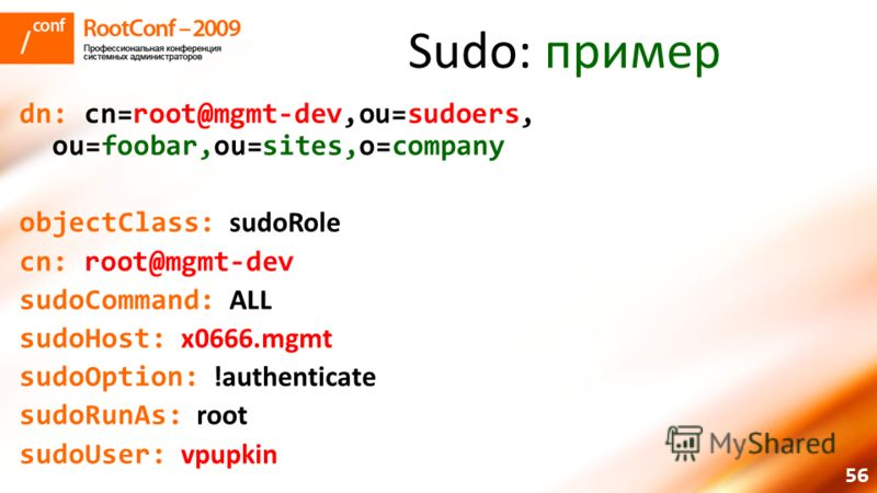 56 Sudo: пример dn: cn=root@mgmt-dev,ou=sudoers, ou=foobar,ou=sites,o=company objectClass: sudoRole cn: root@mgmt-dev sudoCommand: ALL sudoHost: x0666.mgmt sudoOption: !authenticate sudoRunAs: root sudoUser: vpupkin