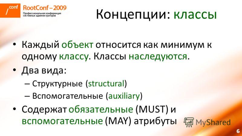 6 Концепции: классы Каждый объект относится как минимум к одному классу. Классы наследуются. Два вида: – Структурные (structural) – Вспомогательные (auxiliary) Содержат обязательные (MUST) и вспомогательные (MAY) атрибуты