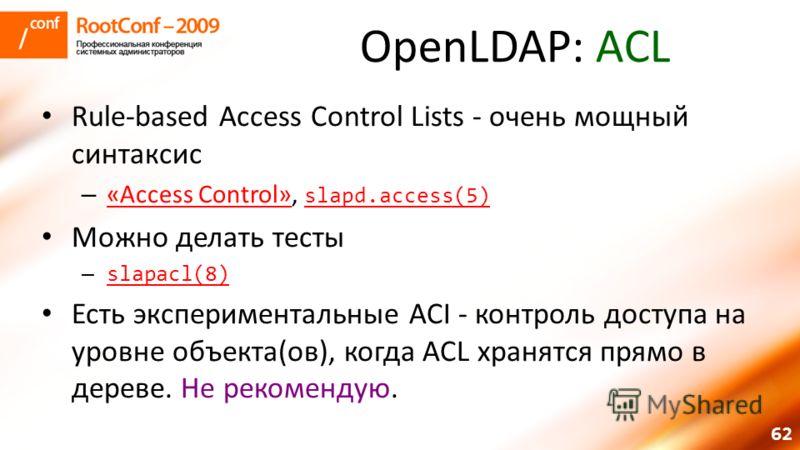 62 OpenLDAP: ACL Rule-based Access Control Lists - очень мощный синтаксис – «Access Control», slapd.access(5) «Access Control» slapd.access(5) Можно делать тесты – slapacl(8) slapacl(8) Есть экспериментальные ACI - контроль доступа на уровне объекта(