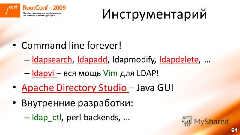 64 Инструментарий Command line forever! – ldapsearch, ldapadd, ldapmodify, ldapdelete, … ldapsearchldapaddldapdelete – ldapvi – вся мощь Vim для LDAP! ldapvi Apache Directory Studio – Java GUI Apache Directory Studio Внутренние разработки: – ldap_ctl