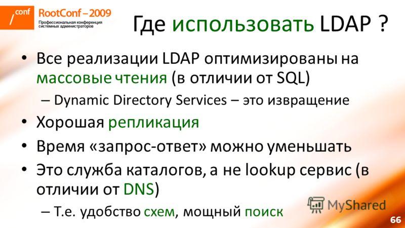 66 Где использовать LDAP ? Все реализации LDAP оптимизированы на массовые чтения (в отличии от SQL) – Dynamic Directory Services – это извращение Хорошая репликация Время «запрос-ответ» можно уменьшать Это служба каталогов, а не lookup сервис (в отли