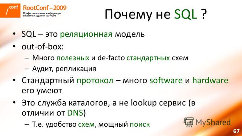67 Почему не SQL ? SQL – это реляционная модель out-of-box: – Много полезных и de-facto стандартных схем – Аудит, репликация Стандартный протокол – много software и hardware его умеют Это служба каталогов, а не lookup сервис (в отличии от DNS) – Т.е.