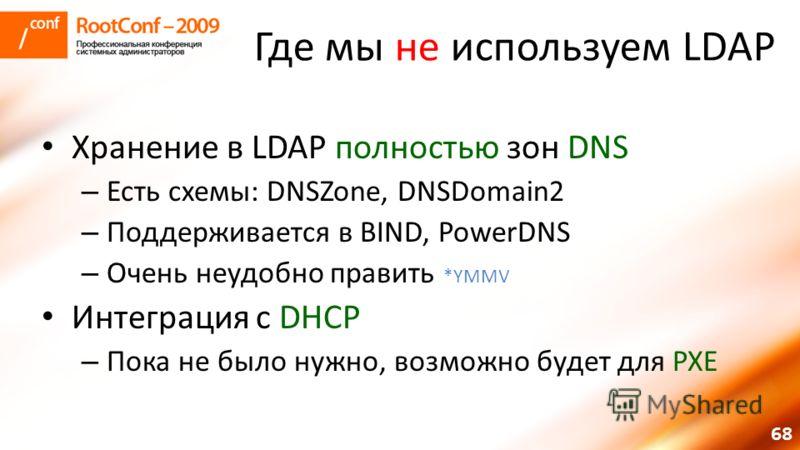 68 Где мы не используем LDAP Хранение в LDAP полностью зон DNS – Есть схемы: DNSZone, DNSDomain2 – Поддерживается в BIND, PowerDNS – Очень неудобно править *YMMV Интеграция с DHCP – Пока не было нужно, возможно будет для PXE