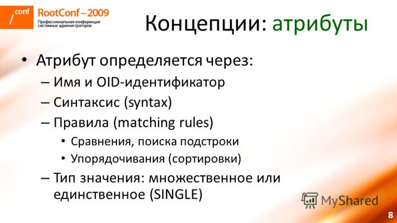 8 Концепции: атрибуты Атрибут определяется через: – Имя и OID-идентификатор – Синтаксис (syntax) – Правила (matching rules) Сравнения, поиска подстроки Упорядочивания (сортировки) – Тип значения: множественное или единственное (SINGLE)