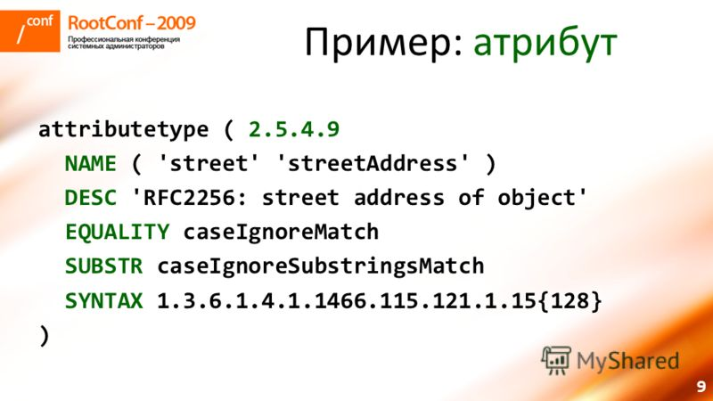 9 Пример: атрибут attributetype ( 2.5.4.9 NAME ( 'street' 'streetAddress' ) DESC 'RFC2256: street address of object' EQUALITY caseIgnoreMatch SUBSTR caseIgnoreSubstringsMatch SYNTAX 1.3.6.1.4.1.1466.115.121.1.15{128} )