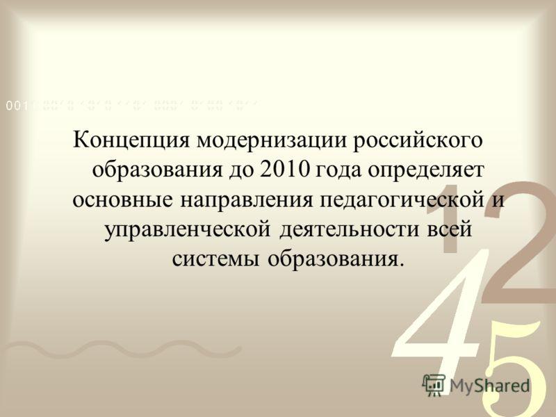 Концепция модернизации российского образования до 2010 года определяет основные направления педагогической и управленческой деятельности всей системы образования.