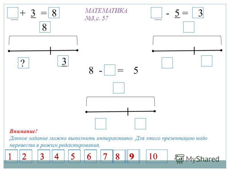 МАТЕМАТИКА 3,с. 57 5 + 3 = 8 8 3 ? 5 - 5 = 3 8 - 5 = 5 1234567 1234567 1234567 1234567 8 9 8 9 Внимание! Данное задание можно выполнить интерактивно. Для этого презентацию надо перевести в режим редактирования. 10