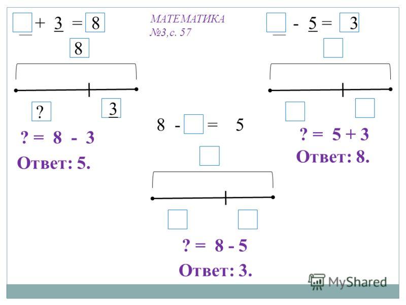 5 + 3 = 8 8 3 ? 5 - 5 = 3 8 - 5 = 5 ? = 8 - 3 ? = 5 + 3 ? = 8 - 5 Ответ: 5. Ответ: 8. Ответ: 3. МАТЕМАТИКА 3,с. 57