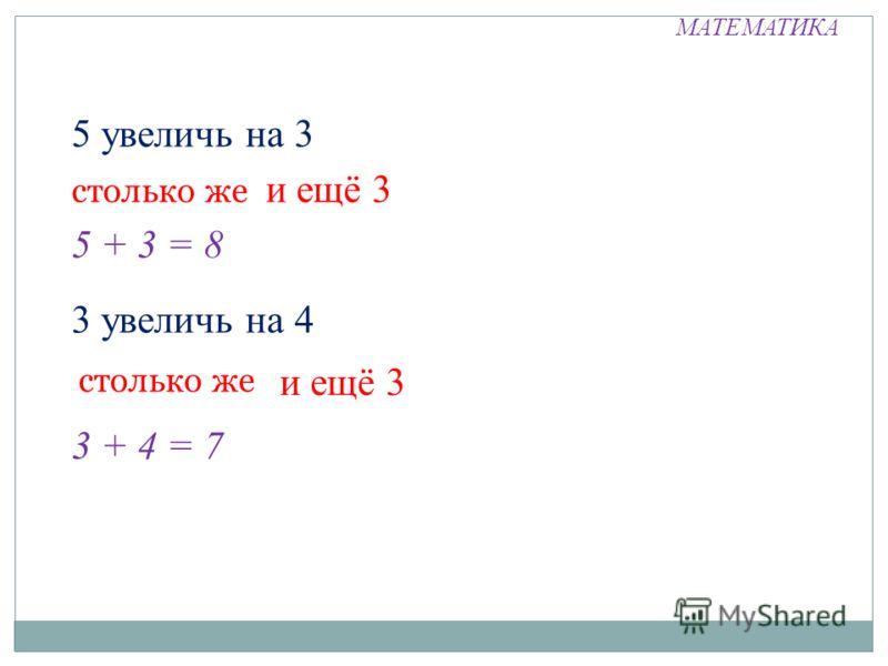 МАТЕМАТИКА 5 увеличь на 3 столько же и ещё 3 5 + 3 = 8 3 увеличь на 4 столько же и ещё 3 3 + 4 = 7