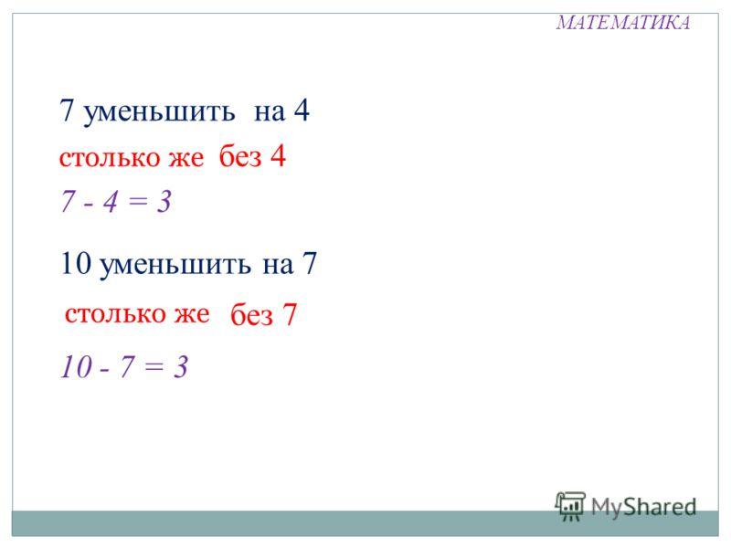 МАТЕМАТИКА 7 уменьшить на 4 столько же без 4 7 - 4 = 3 10 уменьшить на 7 столько же без 7 10 - 7 = 3