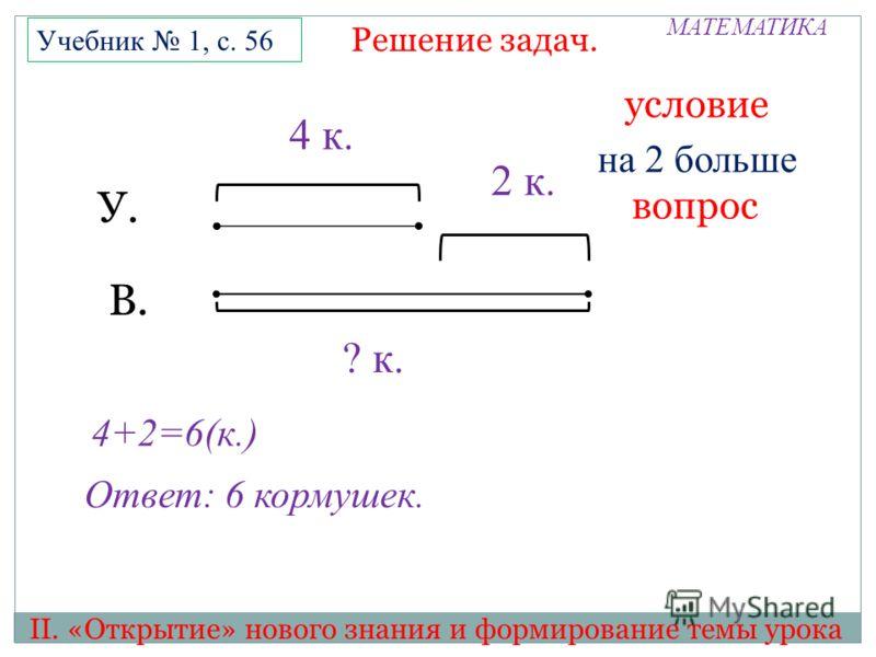 МАТЕМАТИКА II. «Открытие» нового знания и формирование темы урока Решение задач. Учебник 1, с. 56 ? к. У. В. 2 к. 4 к. 4+2=6(к.) Ответ: 6 кормушек. условие вопрос на 2 больше