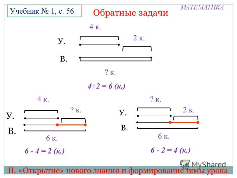 МАТЕМАТИКА II. «Открытие» нового знания и формирование темы урока Учебник 1, с. 56 4 к. ? к. У. В. 2 к. 6 к. У. В. ? к. 4 к. У. В. 2 к. ? к. 4+2 = 6 (к.) 6 - 2 = 4 (к.) 6 к. 6 - 4 = 2 (к.) Обратные задачи